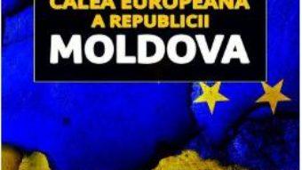 Calea europeana a Republicii Moldova – Sorin Bocancea, Radu Carp PDF (download, pret, reducere)