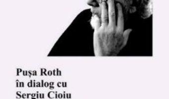 Nu stiam aproape nimic. Pusa Roth in dialog cu Sergiu Cioiu PDF (download, pret, reducere)