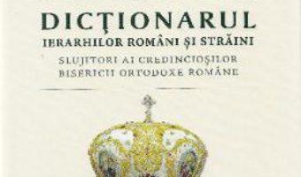 Dictionarul ierarhilor romani si straini – Alexandru Moraru PDF (download, pret, reducere)
