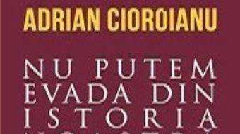 Cea mai frumoasa poveste. Vol. 2: Nu putem evada din istoria noastra – Adrian Cioroianu PDF (download, pret, reducere)