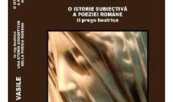 Te rog Beatrice. O istorie subiectiva a poeziei romane (ro+it) – Geo Vasile PDF (download, pret, reducere)