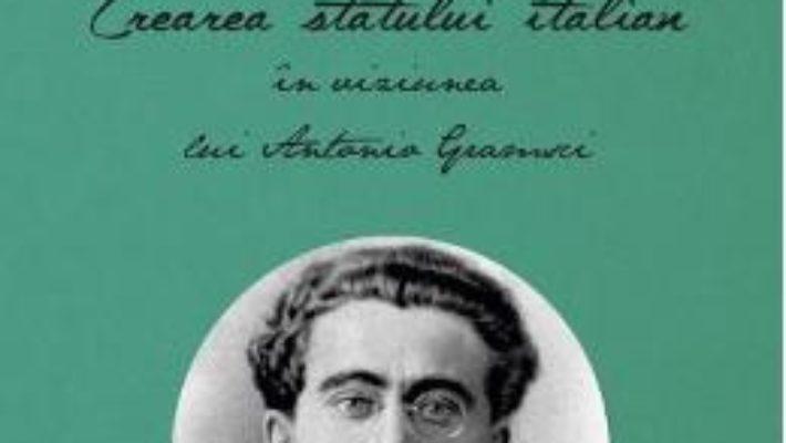 Crearea statului italian in viziunea lui Antonio Gramsci – Ioana Cristea Dragulin PDF (download, pret, reducere)