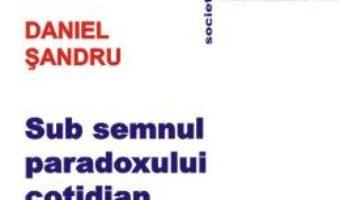 Sub semnul paradoxului cotidian – Daniel Sandru PDF (download, pret, reducere)