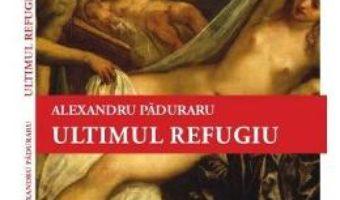 Cartea Ultimul refugiu – Alexandru Paduraru (download, pret, reducere)