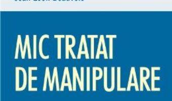 Cartea Mic tratat de manipulare pentru uzul oamenilor cinstiti – Robert-Vincent Joule, Jean-Leon Beauvois (download, pret, reducere)