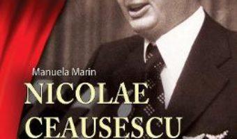 Pret Carte Nicolae Ceausescu. Omul si cultul – Manuela Marin
