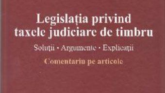 Pret Carte Legislatia privind taxele judiciare de timbru. Comentariu pe articole