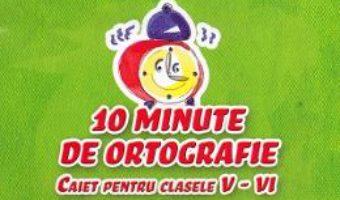 Cartea 10 minute de ortografie – Clasele 5-6 – Caiet – Elena Carstocea, Monica H. Columban (download, pret, reducere)
