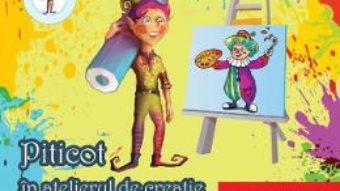 Pret Carte Piticot in atelierul de creatie – Grupa mica 3-4 ani – Adina Grigore, Cristina Ipate-Toma, A. Smaranda, Elena-L. Radu