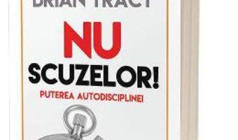 Cartea Nu scuzelor! Puterea autodisciplinei – Brian Tracy (download, pret, reducere)