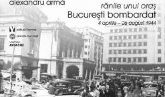 Pret Carte Ranile unui oras. Bucuresti bombardat 4 aprilie-26 august 1944 – Alexandru Arma