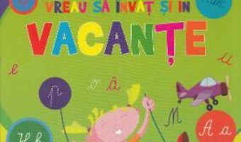 Cartea Vreau sa invat si in vacante – Scriere si citire (download, pret, reducere)