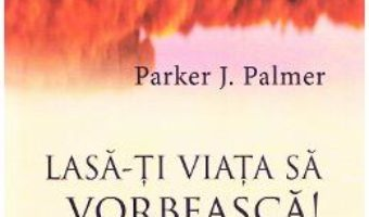 Cartea Lasa-ti viata sa vorbeasca! – Parker J. Palmer (download, pret, reducere)