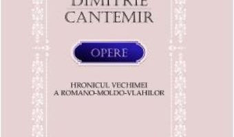 Cartea Opere. Hronicul vechimei a romano-moldo-vlahilor – Dimitrie Cantemir (download, pret, reducere)
