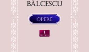 Cartea Opere Vol.1: Scrieri istorice, politice si economice – Nicolae Balcescu (download, pret, reducere)