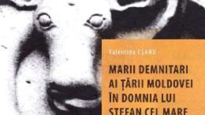 Cartea Marii demnitari ai Tarii Moldovei in domnia lui Stefan cel Mare (1457-1504) – Valentina Esanu (download, pret, reducere)