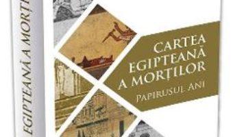 Cartea Cartea egipteana a mortilor. Papirusul Ani (download, pret, reducere)