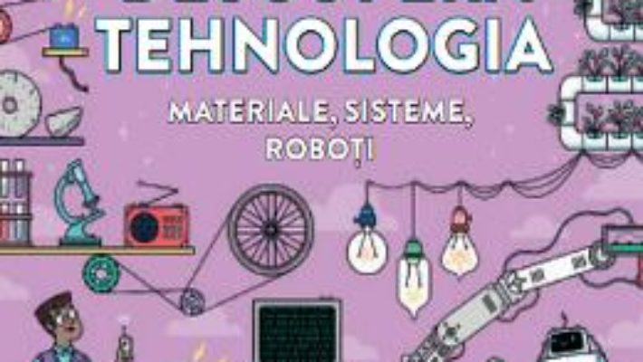 Cartea Descopera tehnologia. Materiale, sisteme, roboti (download, pret, reducere)