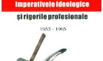 Cartea Istoriografia romaneasca intre imperativele ideologice si rigorile profesionale 1953 – 1965 – Stan Stoica (download, pret, reducere)