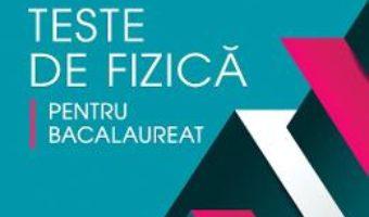 Cartea Teste de fizica pentru Bacalaureat – Elena-Mihaela Garabet, Catalina-Valentina Stanca (download, pret, reducere)