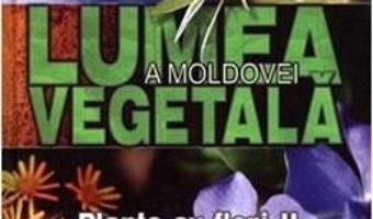 Cartea Lumea vegetala a Moldovei. Vol. 3: Plante cu flori 2 (download, pret, reducere)