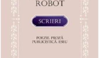 Cartea Scrieri: Poezie. Proza. Publicistica. Eseu – Alexandru Robot (download, pret, reducere)