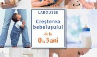 Cartea Cresterea bebelusului de la 0 la 3 ani – Larousse (download, pret, reducere)