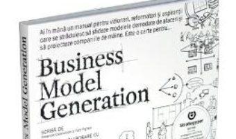 Cartea Business Model Generation – Alexander Osterwalder, Yves Pigneur (download, pret, reducere)