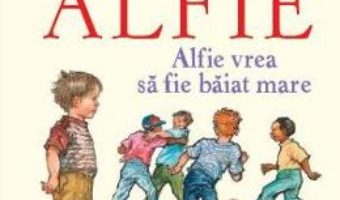 Cartea Alfie. Alfie vrea sa fie baiat mare – Shirley Hughes (download, pret, reducere)
