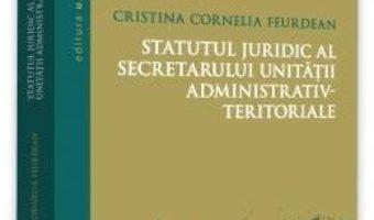 Cartea Statutul juridic al secretarului unitatii administrativ-teritoriale – Cristina Cornelia Feurdean (download, pret, reducere)