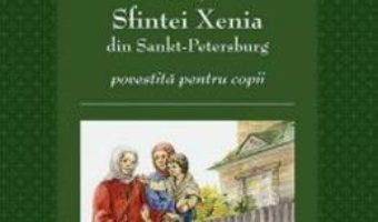 Cartea Viata Sfintei Xenia din Sankt Petersburg povestita pentru copii (download, pret, reducere)