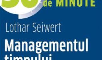 Cartea Managementul timpului in 30 de minute – Lothar Seiwert (download, pret, reducere)