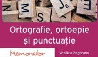 Cartea Memorator de ortografie, ortoepie si punctuatie – Vasilica Zegreanu (download, pret, reducere)