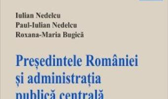 Cartea Presedintele Romaniei si administratia publica centrala – Iulian Nedelcu, Paul-Iulian Nedelcu (download, pret, reducere)