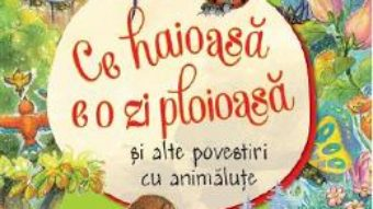 Cartea Ce haioasa e o zi ploioasa si alte povestiri cu animalute (download, pret, reducere)