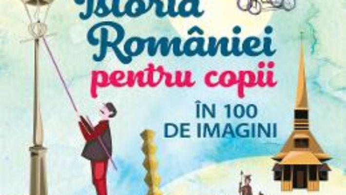 Cartea Istoria Romaniei pentru copii in 100 de imagini – Cristian Vornicu (download, pret, reducere)