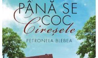 Cartea Pana se coc ciresele – Petronela Blebea (download, pret, reducere)