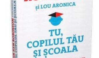 Cartea Tu, copilul tau si scoala – Sir Ken Robinson, Lou Aronica (download, pret, reducere)