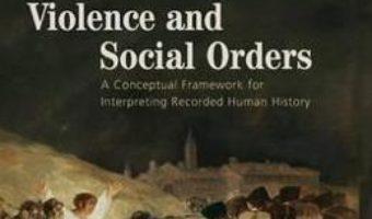 Cartea Violence and Social Orders – Douglass C. North, John Joseph Wallis, Barry R. Weingast (download, pret, reducere)