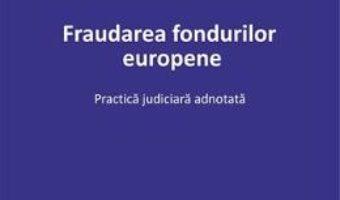 Cartea Fraudarea fondurilor europene. Practica judiciara adnotata – Georgiana Anghel-Tudor (download, pret, reducere)