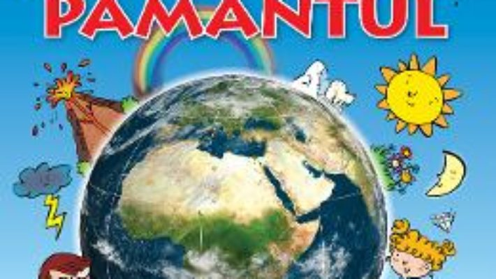 Cartea Pamantul – Prima mea enciclopedie (download, pret, reducere)
