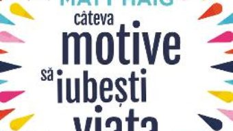 Cartea Cateva motive sa iubesti viata – Matt Haig (download, pret, reducere)