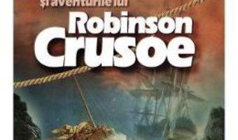 Cartea Viata si aventurile lui Robinson Crusoe – Daniel Defoe (download, pret, reducere)