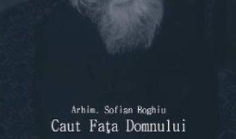 Cartea Caut Fata Domnului – Arhim. Sofian Boghiu (download, pret, reducere)