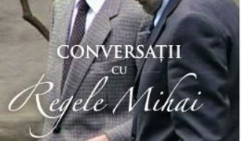 Cartea Conversatii cu Regele Mihai – Stelian Tanase (download, pret, reducere)