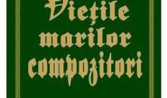 Cartea Vietile marilor compozitori vol.2 – Harold C. Schonberg (download, pret, reducere)