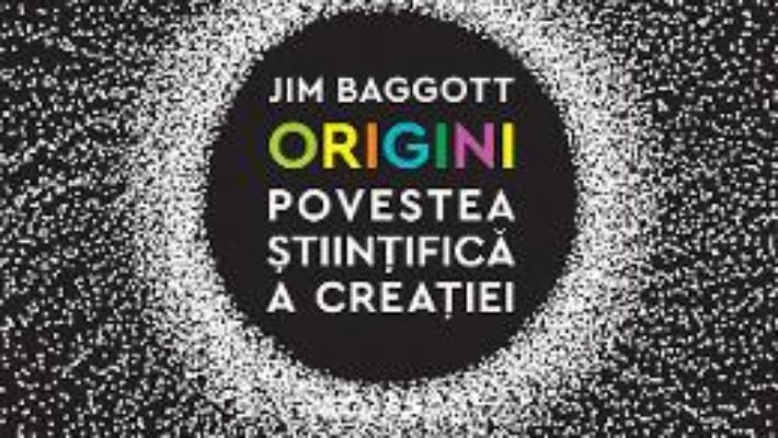 Cartea Origini. Povestea stiintifica a creatiei – Jim Baggott (download, pret, reducere)