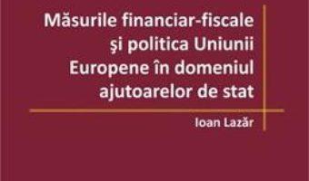 Cartea Masurile financiar-fiscale si politica Uniunii Europene in domeniul ajutoarelor de stat – Ioan Lazar (download, pret, reducere)
