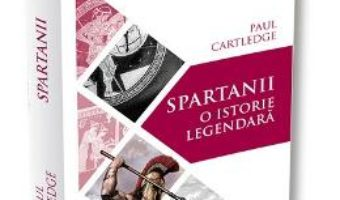 Cartea Spartanii, o istorie legendara – Paul Cartledge (download, pret, reducere)