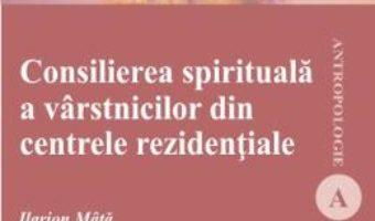 Cartea Consilierea spirituala a varstinicilor din centrele rezidentiale – Ilarion Mata (download, pret, reducere)